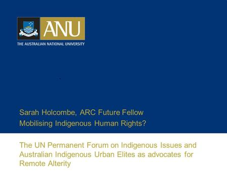 Sarah Holcombe, ARC Future Fellow Mobilising Indigenous Human Rights? The UN Permanent Forum on Indigenous Issues and Australian Indigenous Urban Elites.