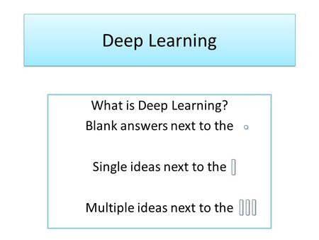 Deep Learning What is Deep Learning? Blank answers next to the Single ideas next to the Multiple ideas next to the.