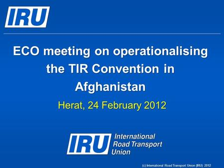 (c) International Road Transport Union (IRU) 2012 ECO meeting on operationalising the TIR Convention in Afghanistan Herat, 24 February 2012.