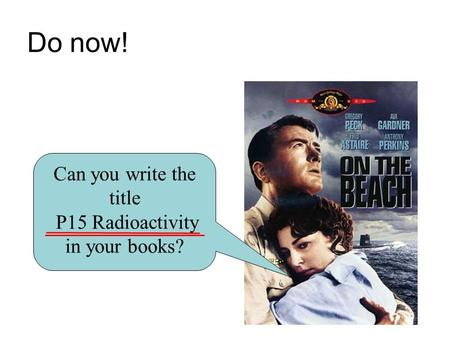 Do now! Can you write the title P15 Radioactivity in your books?