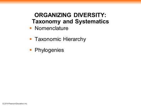 © 2014 Pearson Education, Inc. ORGANIZING DIVERSITY: Taxonomy and Systematics  Nomenclature  Taxonomic Hierarchy  Phylogenies.