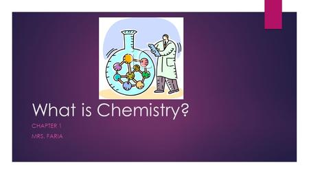 What is Chemistry? CHAPTER 1 MRS. FARIA. Chapter Summary – Vocabulary Terms  Matter  Technology  Systematic approach  Chemistry  Mass  Weight 