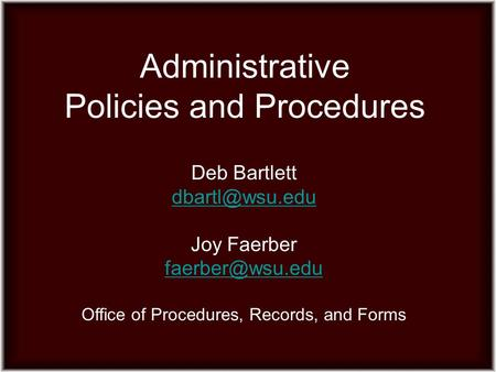 Administrative Policies and Procedures Deb Bartlett Joy Faerber Office of Procedures, Records, and Forms.