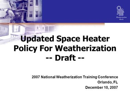 Updated Space Heater Policy For Weatherization -- Draft -- 2007 National Weatherization Training Conference Orlando, FL December 10, 2007.