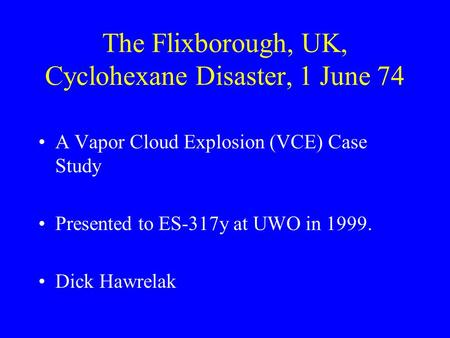 The Flixborough, UK, Cyclohexane Disaster, 1 June 74 A Vapor Cloud Explosion (VCE) Case Study Presented to ES-317y at UWO in 1999. Dick Hawrelak.