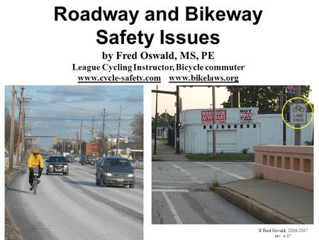 Roadway and Bikeway Safety Issues by Fred Oswald, MS, PE League Cycling Instructor, Bicycle commuter www.cycle-safety.com www.bikelaws.org © Fred Oswald,