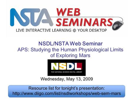 LIVE INTERACTIVE YOUR DESKTOP Wednesday, May 13, 2009 NSDL/NSTA Web Seminar APS: Studying the Human Physiological Limits of Exploring Mars Resource.