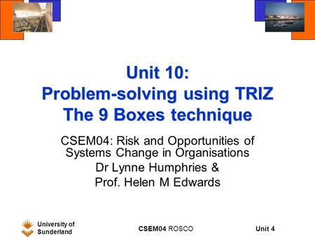 Unit 4 University of Sunderland CSEM04 ROSCO Unit 10: Problem-solving using TRIZ The 9 Boxes technique CSEM04: Risk and Opportunities of Systems Change.