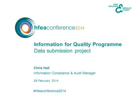 #hfeaconference2014 26 February 2014 Chris Hall Information Compliance & Audit Manager Data submission project Information for Quality Programme.