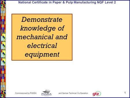 1 Commissioned by PAMSA and German Technical Co-Operation National Certificate in Paper & Pulp Manufacturing NQF Level 2 Demonstrate knowledge of mechanical.