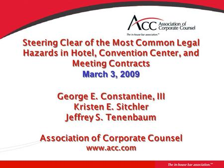 Steering Clear of the Most Common Legal Hazards in Hotel, Convention Center, and Meeting Contracts March 3, 2009 George E. Constantine, III Kristen E.