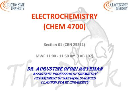ELECTROCHEMISTRY (CHEM 4700) Section 01 (CRN 25511) MWF 11:00 - 11:50 am (LAB 107) DR. AUGUSTINE OFORI AGYEMAN Assistant professor of chemistry Department.