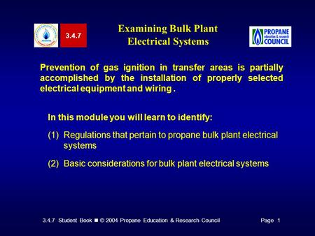 3.4.7 Student Book © 2004 Propane Education & Research CouncilPage 1 3.4.7 Examining Bulk Plant Electrical Systems Prevention of gas ignition in transfer.