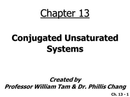 Created by Professor William Tam & Dr. Phillis Chang Ch. 13 - 1 Chapter 13 Conjugated Unsaturated Systems.