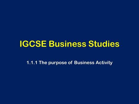 IGCSE Business Studies 1.1.1 The purpose of Business Activity.