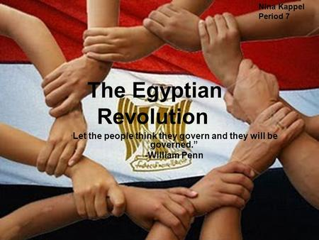 "The Egyptian Revolution "" Let the people think they govern and they will be governed."" -William Penn Nina Kappel Period 7."