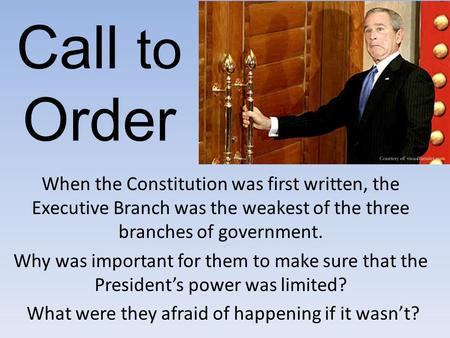 Call to Order When the Constitution was first written, the Executive Branch was the weakest of the three branches of government. Why was important for.