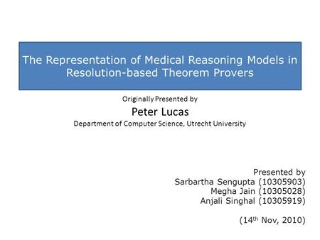 The Representation of Medical Reasoning Models in Resolution-based Theorem Provers Originally Presented by Peter Lucas Department of Computer Science,