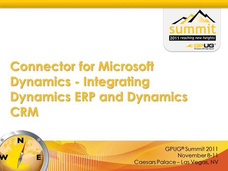 GPUG ® Summit 2011 November 8-11 Caesars Palace – Las Vegas, NV Connector for Microsoft Dynamics - Integrating Dynamics ERP and Dynamics CRM.
