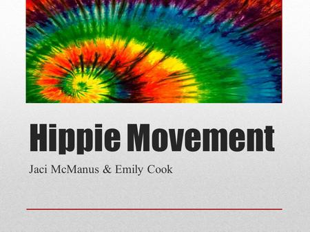 Hippie Movement Jaci McManus & Emily Cook. Who Hippies were a part of a massive counterculture movement from around 1964 to 1972. In this, they showed.