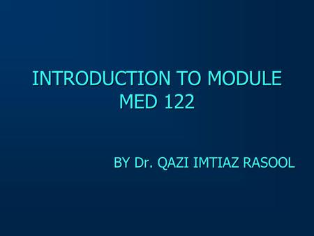 INTRODUCTION TO MODULE MED 122 BY Dr. QAZI IMTIAZ RASOOL.