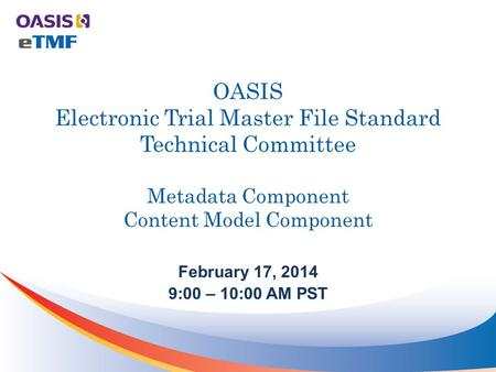 OASIS Electronic Trial Master File Standard Technical Committee Metadata Component Content Model Component February 17, 2014 9:00 – 10:00 AM PST.