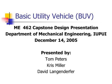 Basic Utility Vehicle (BUV) ME 462 Capstone Design Presentation Department of Mechanical Engineering, IUPUI December 14, 2005 Presented by: Tom Peters.