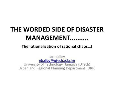 THE WORDED SIDE OF DISASTER MANAGEMENT.......... earl bailey, University of Technology, Jamaica (UTech) Urban and Regional Planning.