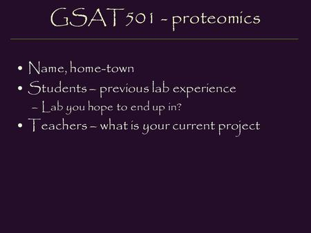 GSAT501 - proteomics Name, home-town Students – previous lab experience –Lab you hope to end up in? Teachers – what is your current project.