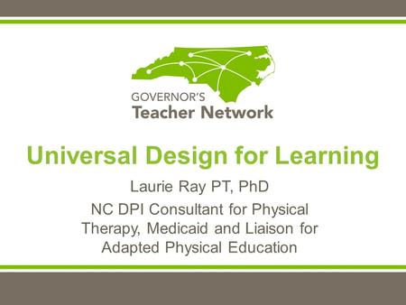 Laurie Ray PT, PhD NC DPI Consultant for Physical Therapy, Medicaid and Liaison for Adapted Physical Education Universal Design for Learning.