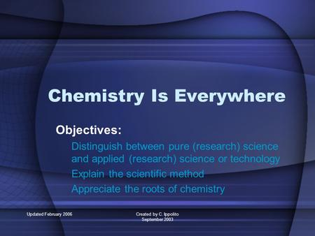 Updated February 2006Created by C. Ippolito September 2003 Chemistry Is Everywhere Objectives: Distinguish between pure (research) science and applied.