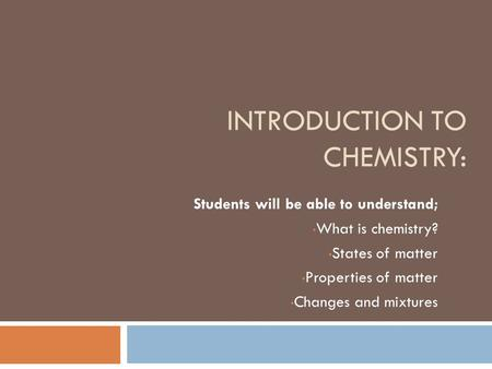 INTRODUCTION TO CHEMISTRY: Students will be able to understand; What is chemistry? States of matter Properties of matter Changes and mixtures.