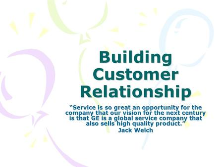 "Building Customer Relationship ""Service is so great an opportunity for the company that our vision for the next century is that GE is a global service."