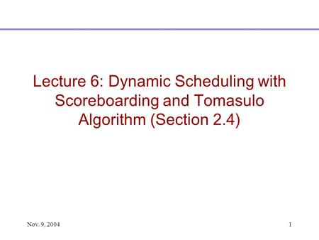 Nov. 9, 20041 Lecture 6: Dynamic Scheduling with Scoreboarding and Tomasulo Algorithm (Section 2.4)