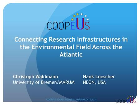 Christoph Waldmann Hank Loescher University of Bremen/MARUM NEON, USA Connecting Research Infrastructures in the Environmental Field Across the Atlantic.