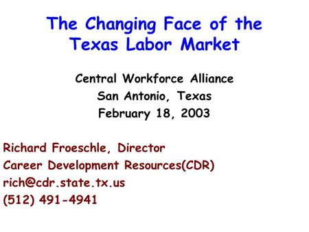 The Changing Face of the Texas Labor Market Central Workforce Alliance San Antonio, Texas February 18, 2003 Richard Froeschle, Director Career Development.
