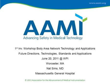 © 2011 Association for the Advancement of Medical Instrumentation 1 st Inv. Workshop Body Area Network Technology and Applications Future Directions, Technologies,