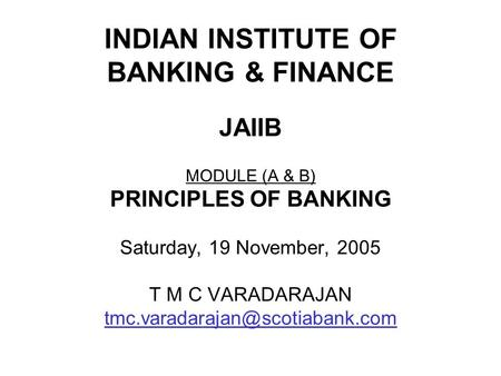 INDIAN INSTITUTE OF BANKING & <strong>FINANCE</strong> JAIIB MODULE (A & B) PRINCIPLES OF BANKING Saturday, 19 November, 2005 T M C VARADARAJAN