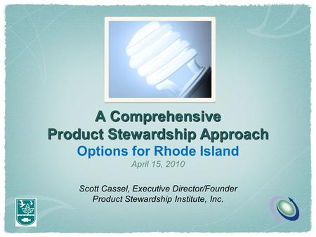 A Comprehensive Product Stewardship Approach Options for Rhode Island April 15, 2010 Scott Cassel, Executive Director/Founder Product Stewardship Institute,