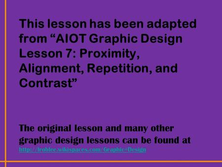 "This lesson has been adapted from ""AIOT Graphic Design Lesson 7: Proximity, Alignment, Repetition, and Contrast"" The original lesson and many other graphic."