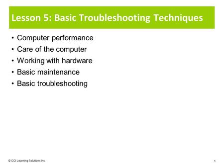 © CCI Learning Solutions Inc. 1 Lesson 5: Basic Troubleshooting Techniques Computer performance Care of the computer Working with hardware Basic maintenance.