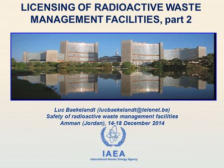 IAEA International Atomic Energy Agency LICENSING OF RADIOACTIVE WASTE MANAGEMENT FACILITIES, part 2 Luc Baekelandt Safety of.
