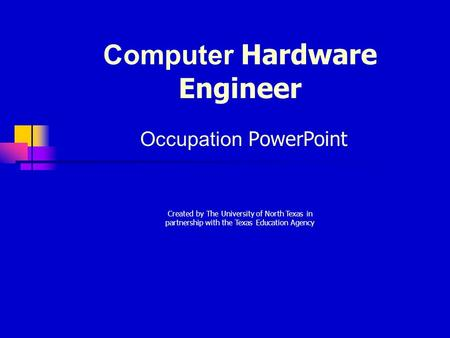 Computer Hardware Engineer Occupation PowerPoint Created by The University of North Texas in partnership with the Texas Education Agency.