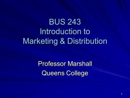 1 BUS 243 Introduction to Marketing & Distribution Professor Marshall Queens College.