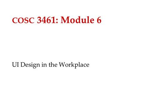COSC 3461: Module 6 UI Design in the Workplace. 2 What is User-Centered Design? Three major components: –Iterative design –Early focus on users and tasks.