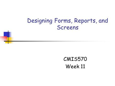 Designing Forms, Reports, and Screens CMIS570 Week 11.