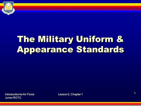 Introduction to Air Force Junior ROTC Lesson 2, Chapter 1 1 The Military Uniform & Appearance Standards.