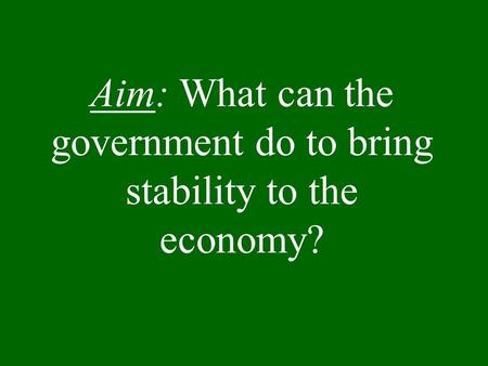 Aim: What can the government do to bring stability to the economy?