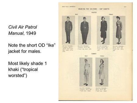 "Civil Air Patrol Manual, 1949 Note the short OD ""Ike"" jacket for males. Most likely shade 1 khaki (""tropical worsted"")"