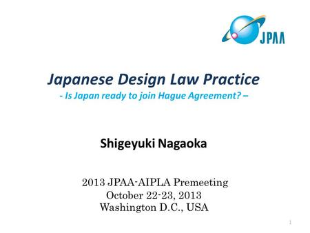 Japanese Design Law Practice - Is Japan ready to join Hague Agreement? – Shigeyuki Nagaoka 2013 JPAA-AIPLA Premeeting October 22-23, 2013 Washington D.C.,